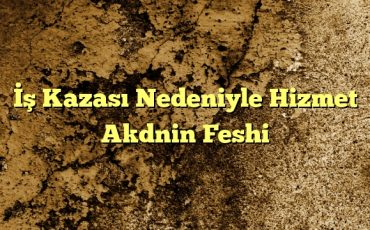 Kazası Nedeniyle Hizmet Akdnin Feshi