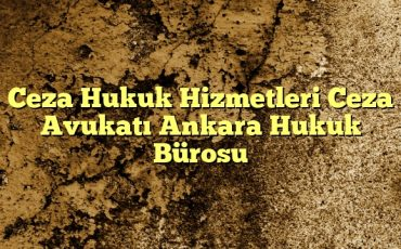 Ceza Hukuk Hizmetleri Ceza Avukatı Ankara Hukuk Bürosu