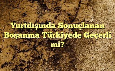 Yurtdışında Sonuçlanan Boşanma Türkiyede Geçerli mi